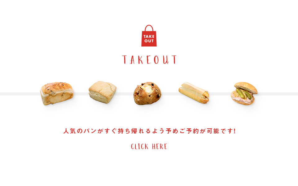 TAKE OUT 人気のパンがすぐ持ち帰れるよう予めご予約が可能です! CLICK HERE